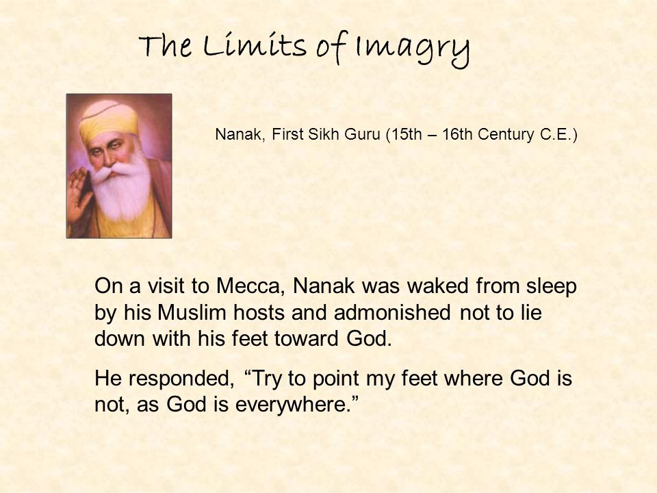 The Limits of Imagry Nanak, First Sikh Guru (15th – 16th Century C.E.) On a visit to Mecca, Nanak was waked from sleep by his Muslim hosts and admonis
