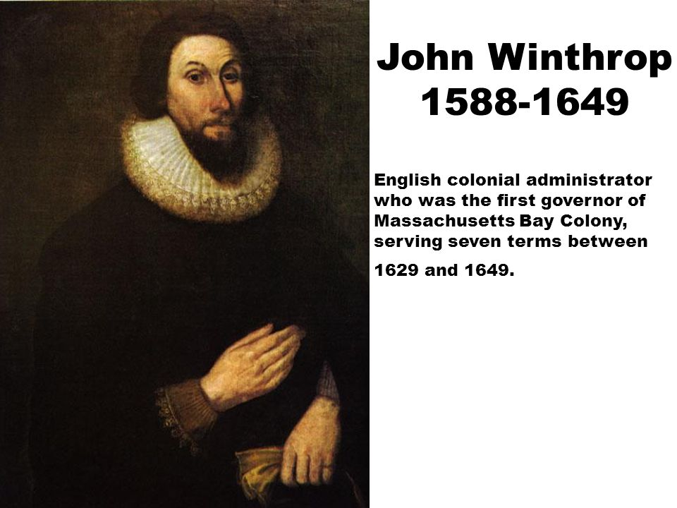 John Winthrop 1588-1649 English colonial administrator who was the first governor of Massachusetts Bay Colony, serving seven terms between 1629 and 16