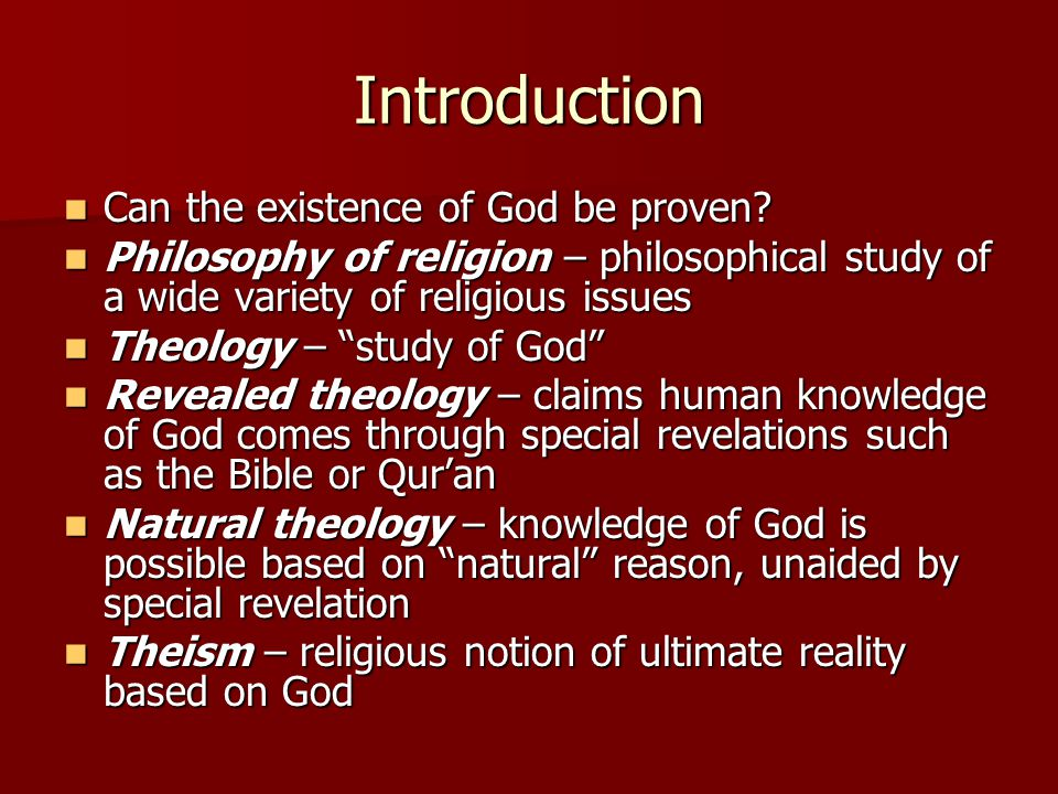 Arguments for God's Existence Cosmological arguments – argues from the existence of the universe to the existence of God as its cause, creator, or explanation Cosmological arguments – argues from the existence of the universe to the existence of God as its cause, creator, or explanation Aristotle argued from the existence of motion to the Unmoved Mover as the explanation of motion Aristotle argued from the existence of motion to the Unmoved Mover as the explanation of motion Aristotle's principles: Aristotle's principles: –Something cannot be the cause of itself –Something cannot come from nothing –There cannot be an infinite series of cause and effects Kalam – speech in Arabic; denotes the statement of points in theological doctrine; Islamic thought about God's existence in relation to the created universe Kalam – speech in Arabic; denotes the statement of points in theological doctrine; Islamic thought about God's existence in relation to the created universe