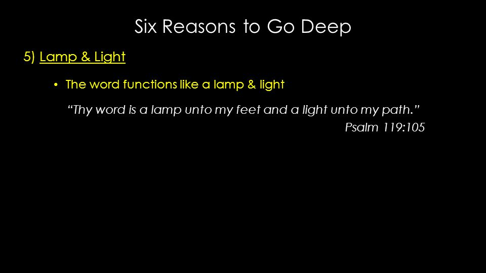 "Six Reasons to Go Deep 5) Lamp & Light The word functions like a lamp & light The word functions like a lamp & light ""Thy word is a lamp unto my feet"