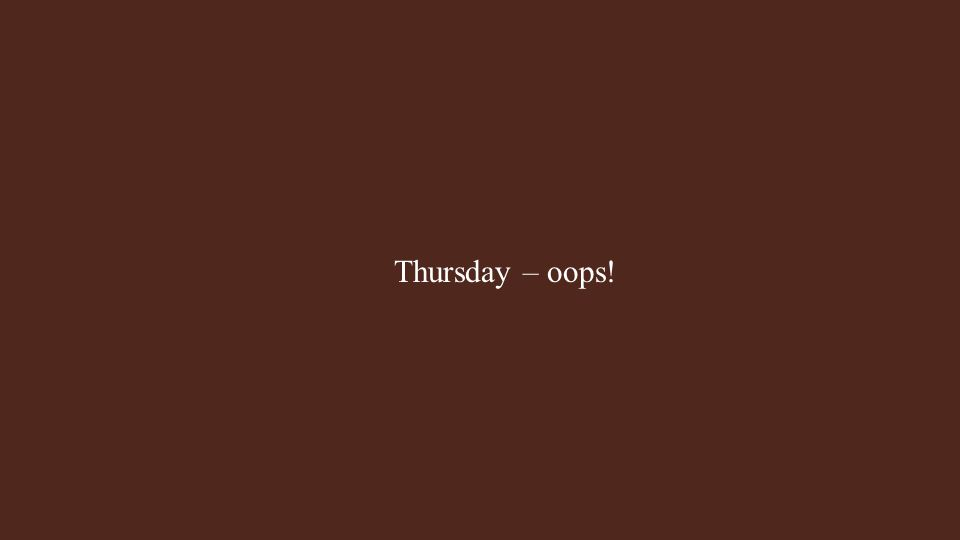 Thursday – oops!