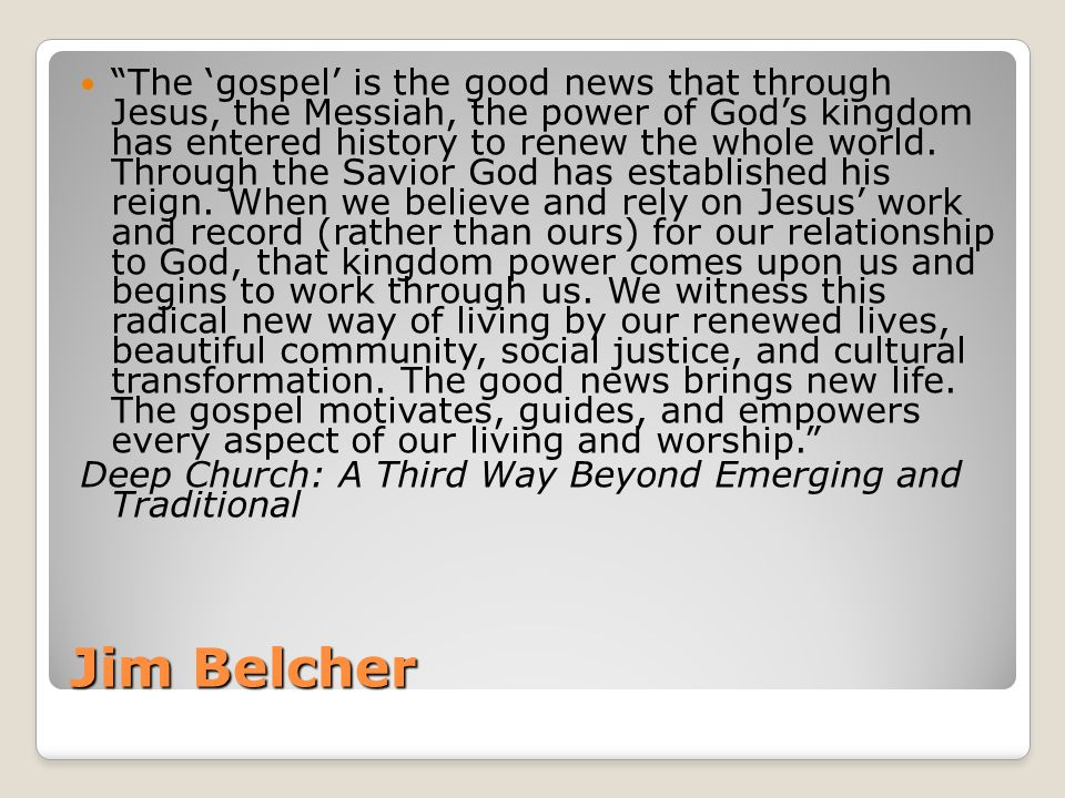 Jim Belcher The 'gospel' is the good news that through Jesus, the Messiah, the power of God's kingdom has entered history to renew the whole world.