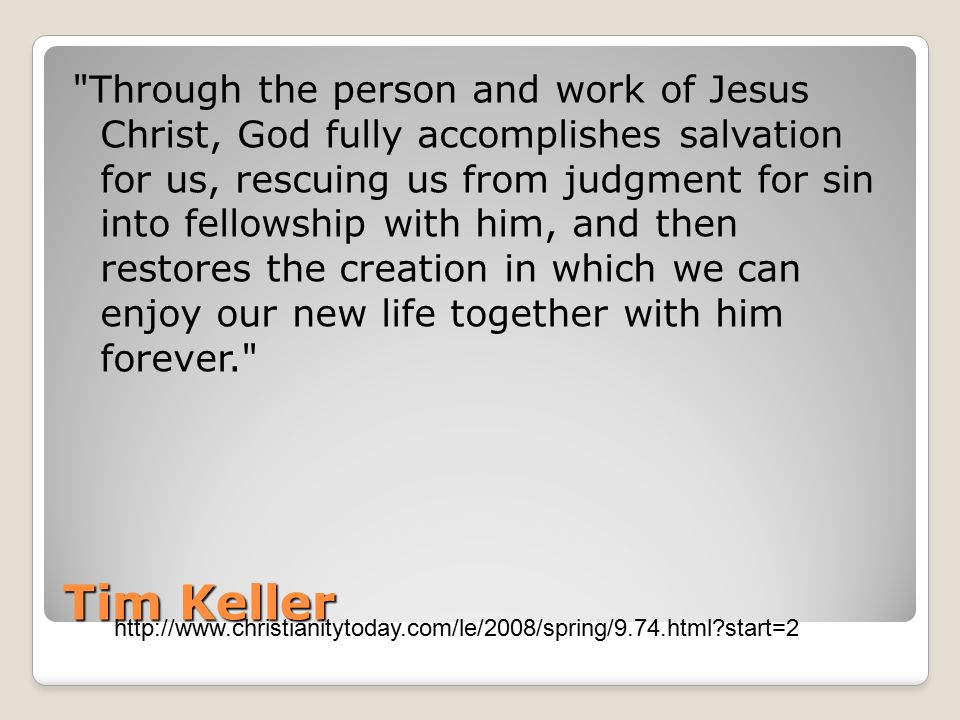 Tim Keller Through the person and work of Jesus Christ, God fully accomplishes salvation for us, rescuing us from judgment for sin into fellowship with him, and then restores the creation in which we can enjoy our new life together with him forever. http://www.christianitytoday.com/le/2008/spring/9.74.html?start=2