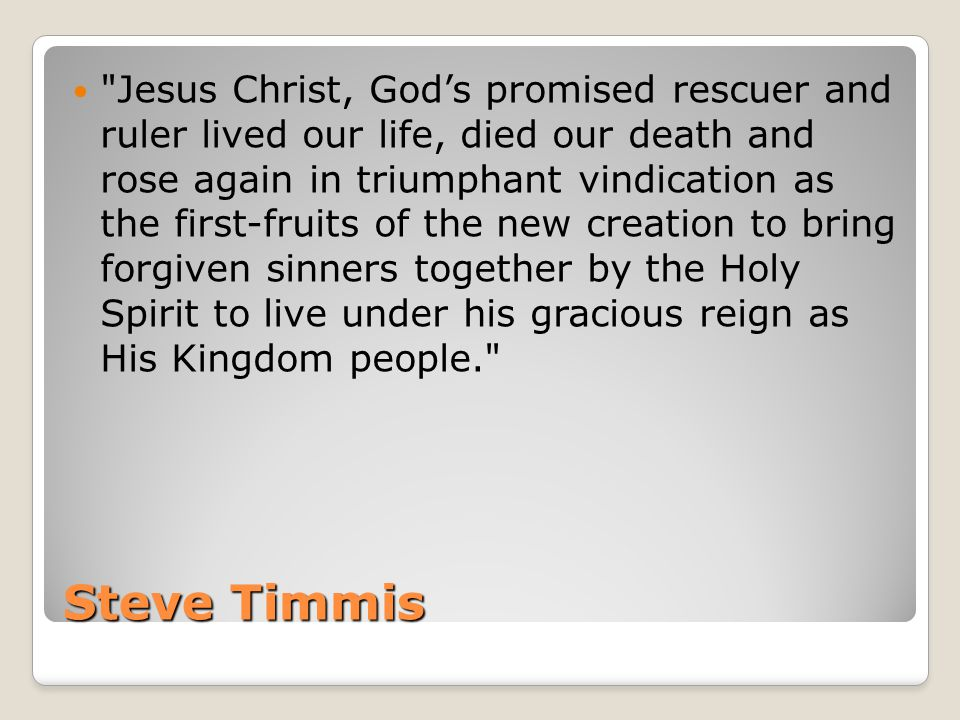 Steve Timmis Jesus Christ, God's promised rescuer and ruler lived our life, died our death and rose again in triumphant vindication as the first-fruits of the new creation to bring forgiven sinners together by the Holy Spirit to live under his gracious reign as His Kingdom people.