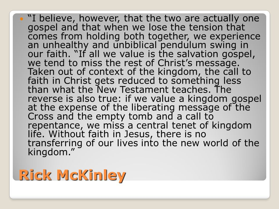 Rick McKinley I believe, however, that the two are actually one gospel and that when we lose the tension that comes from holding both together, we experience an unhealthy and unbiblical pendulum swing in our faith.
