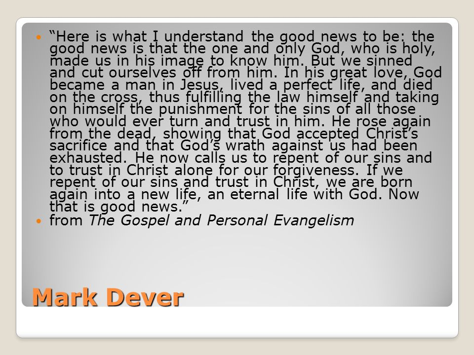 Mark Dever Here is what I understand the good news to be: the good news is that the one and only God, who is holy, made us in his image to know him.
