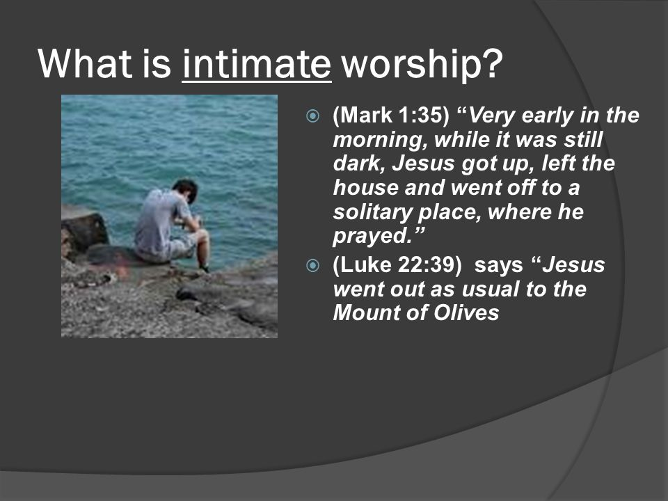 "What is intimate worship?  (Mark 1:35) ""Very early in the morning, while it was still dark, Jesus got up, left the house and went off to a solitary p"
