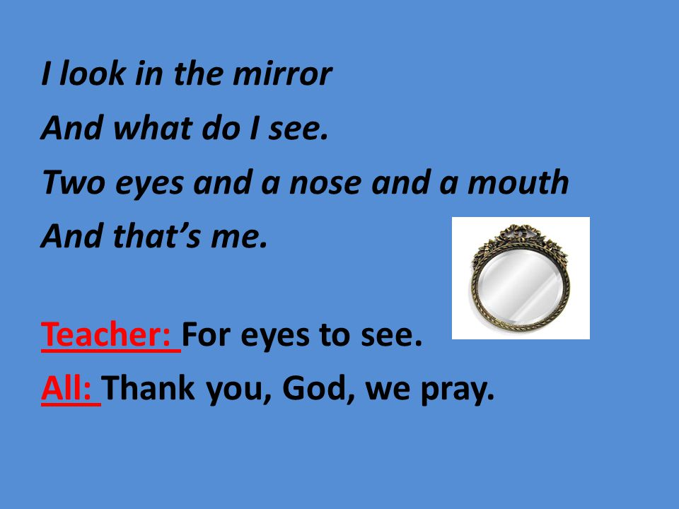 Teacher: For a nose to smell.All: Thank you, God, we pray.