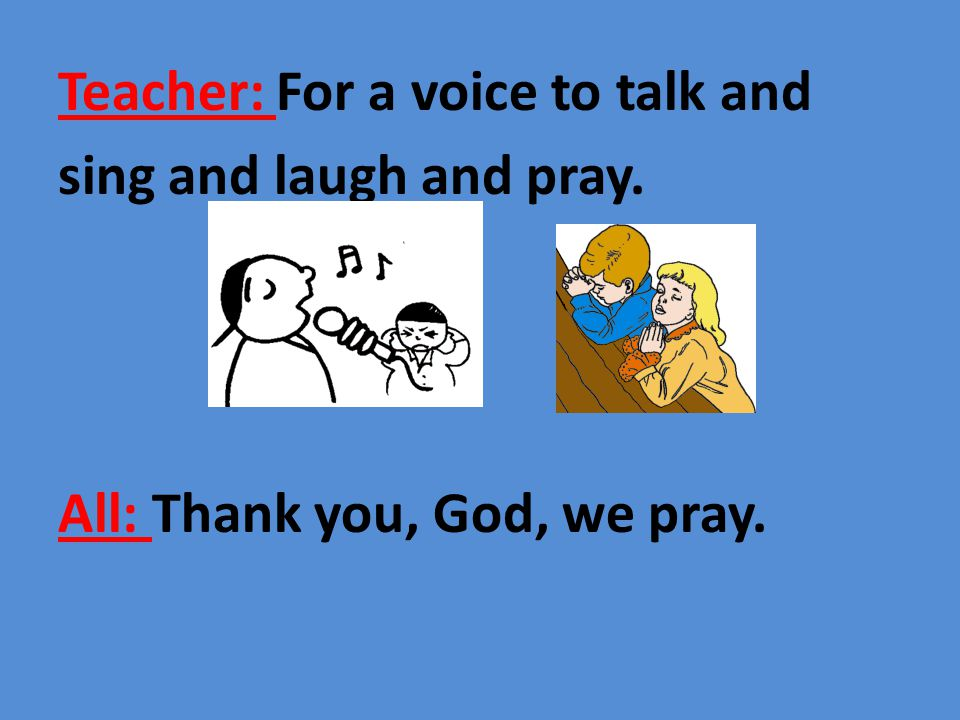 Teacher: For a voice to talk and sing and laugh and pray. All: Thank you, God, we pray.