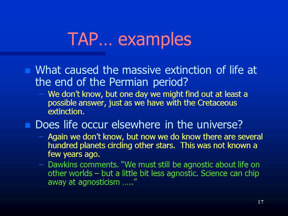 TAP… examples n n What caused the massive extinction of life at the end of the Permian period? – –We don't know, but one day we might find out at leas