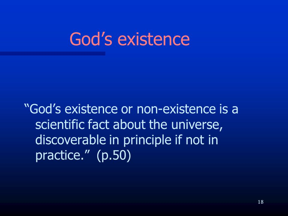 """God's existence """"God's existence or non-existence is a scientific fact about the universe, discoverable in principle if not in practice."""" (p.50) 18"""