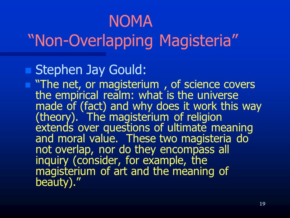 """NOMA """"Non-Overlapping Magisteria"""" n n Stephen Jay Gould: n n """"The net, or magisterium, of science covers the empirical realm: what is the universe mad"""
