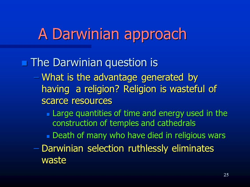 A Darwinian approach n The Darwinian question is –What is the advantage generated by having a religion? Religion is wasteful of scarce resources n Lar