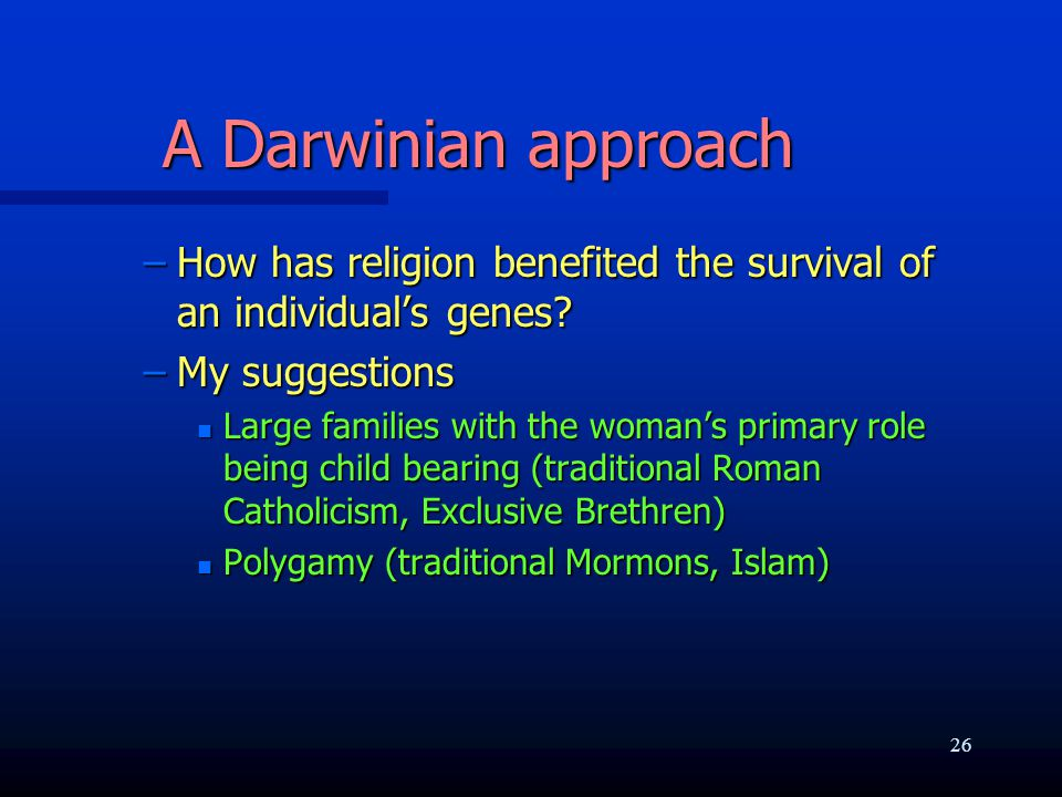 A Darwinian approach –How has religion benefited the survival of an individual's genes? –My suggestions n Large families with the woman's primary role