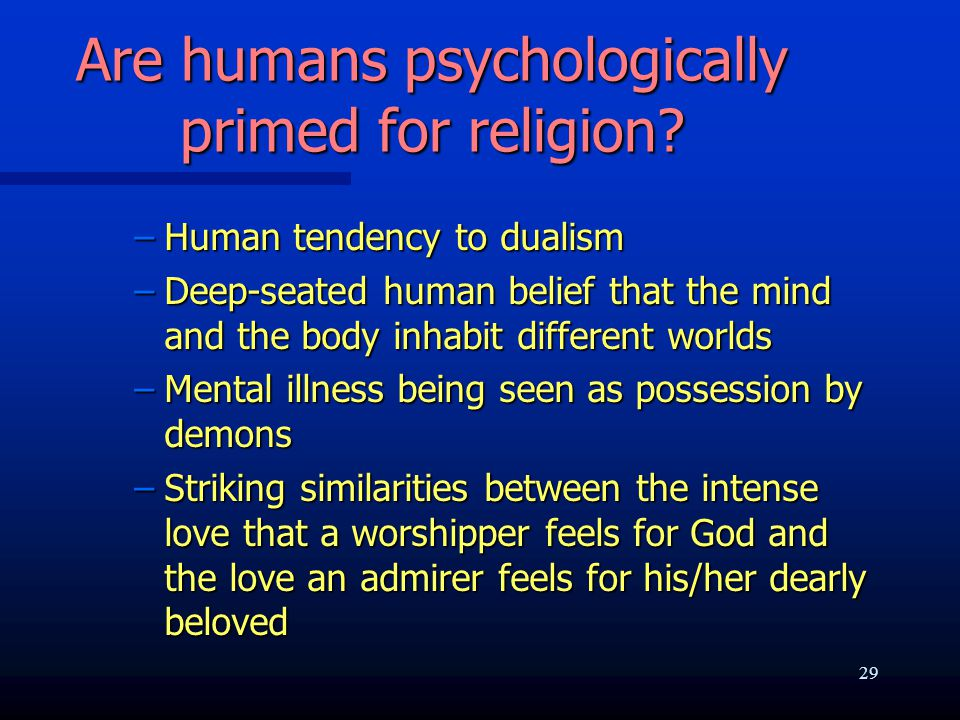 Are humans psychologically primed for religion? –Human tendency to dualism –Deep-seated human belief that the mind and the body inhabit different worl