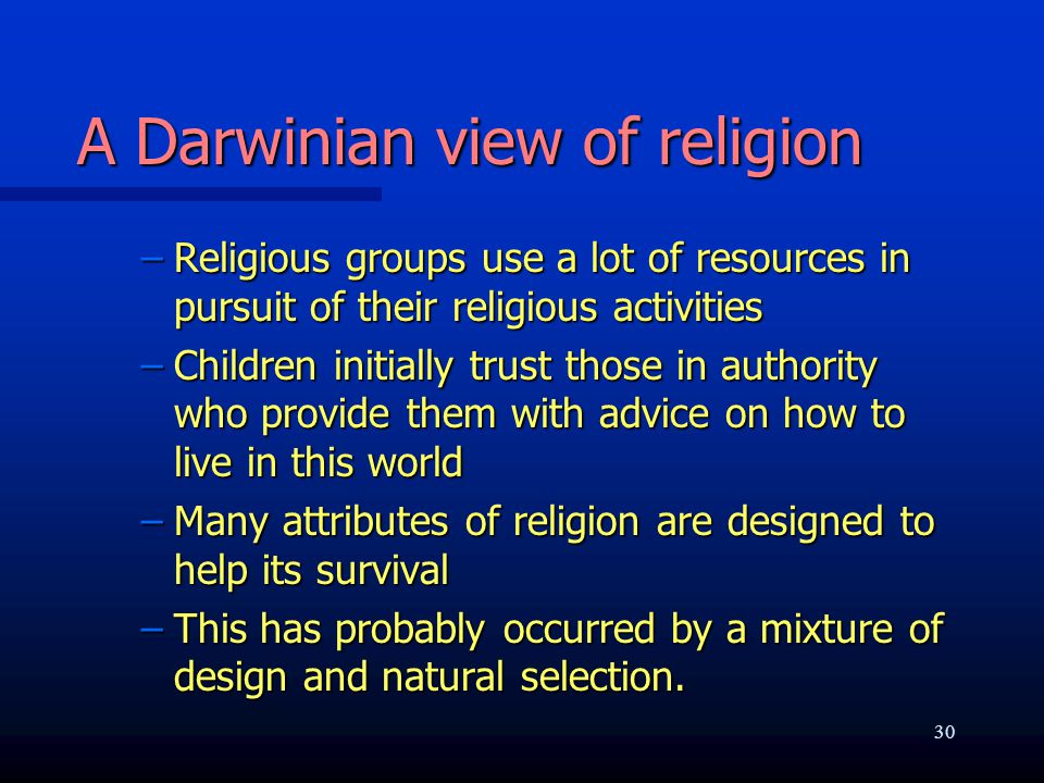 A Darwinian view of religion –Religious groups use a lot of resources in pursuit of their religious activities –Children initially trust those in auth