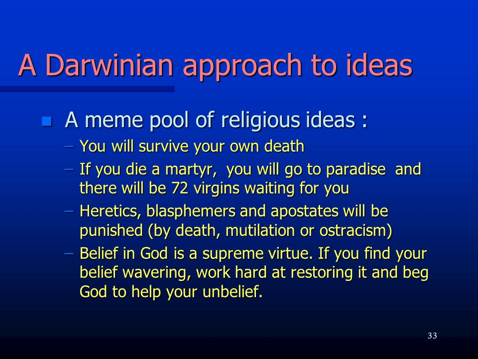 A Darwinian approach to ideas n A meme pool of religious ideas : –You will survive your own death –If you die a martyr, you will go to paradise and there will be 72 virgins waiting for you –Heretics, blasphemers and apostates will be punished (by death, mutilation or ostracism) –Belief in God is a supreme virtue.