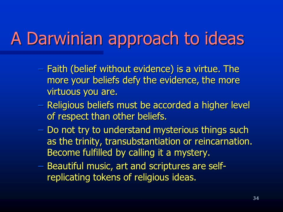 A Darwinian approach to ideas –Faith (belief without evidence) is a virtue. The more your beliefs defy the evidence, the more virtuous you are. –Relig