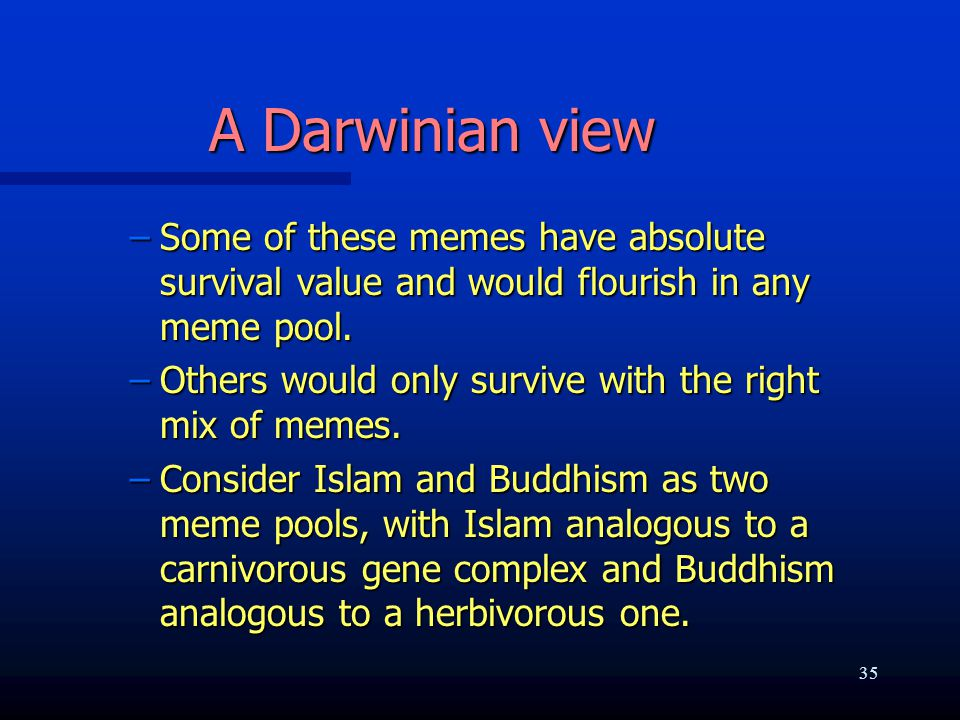 A Darwinian view –Some of these memes have absolute survival value and would flourish in any meme pool.