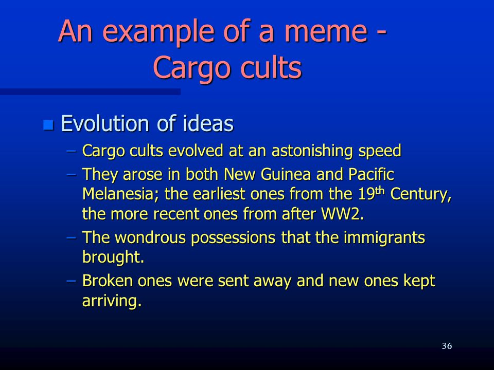 An example of a meme - Cargo cults n Evolution of ideas –Cargo cults evolved at an astonishing speed –They arose in both New Guinea and Pacific Melane