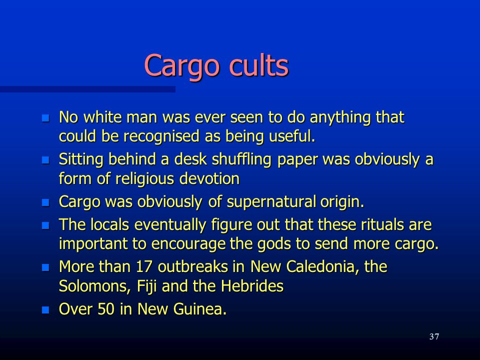 Cargo cults n No white man was ever seen to do anything that could be recognised as being useful. n Sitting behind a desk shuffling paper was obviousl