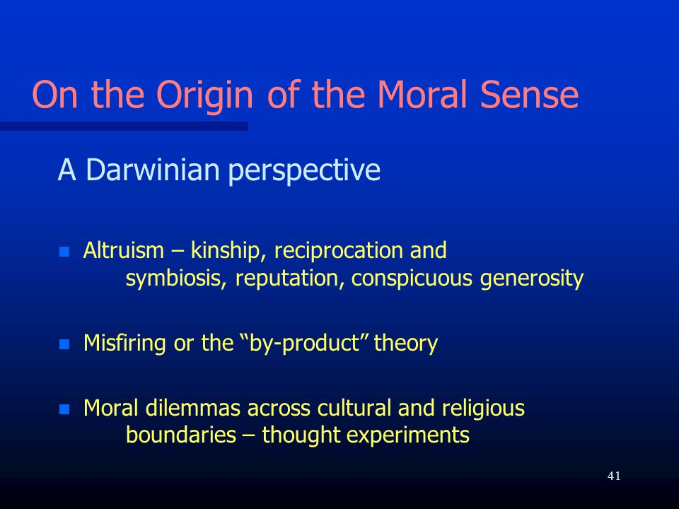 On the Origin of the Moral Sense A Darwinian perspective n n Altruism – kinship, reciprocation and symbiosis, reputation, conspicuous generosity n n M