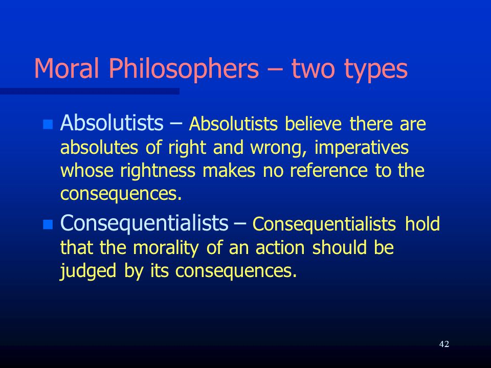 Moral Philosophers – two types n n Absolutists – Absolutists believe there are absolutes of right and wrong, imperatives whose rightness makes no reference to the consequences.