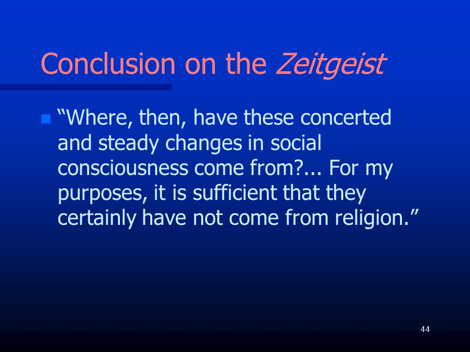 Conclusion on the Zeitgeist n n Where, then, have these concerted and steady changes in social consciousness come from?...