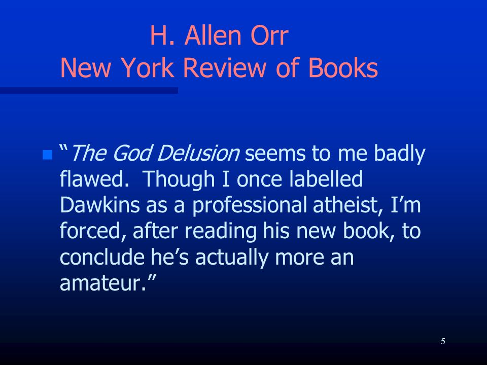"""H. Allen Orr New York Review of Books n n """"The God Delusion seems to me badly flawed. Though I once labelled Dawkins as a professional atheist, I'm fo"""