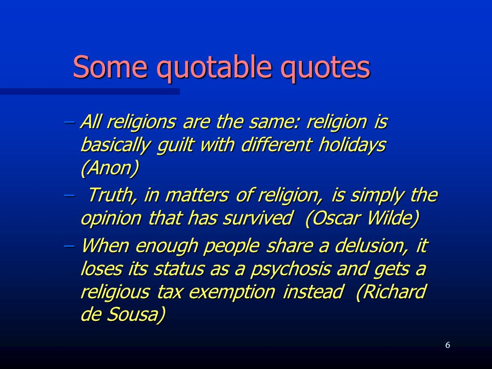 Some quotable quotes –All religions are the same: religion is basically guilt with different holidays (Anon) – Truth, in matters of religion, is simply the opinion that has survived (Oscar Wilde) –When enough people share a delusion, it loses its status as a psychosis and gets a religious tax exemption instead (Richard de Sousa) 6