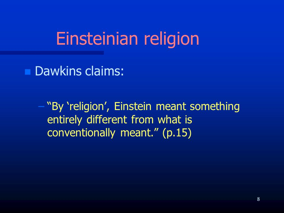 Einsteinian religion n n Dawkins claims: – – By 'religion', Einstein meant something entirely different from what is conventionally meant. (p.15) 8
