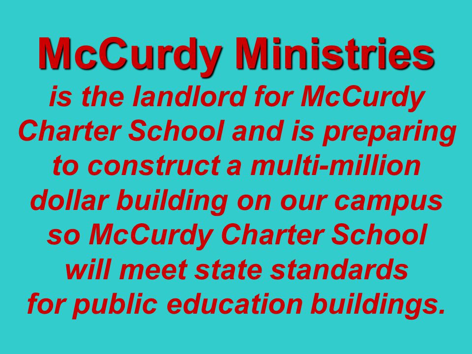 McCurdy Ministries is the landlord for McCurdy Charter School and is preparing to construct a multi-million dollar building on our campus so McCurdy Charter School will meet state standards for public education buildings.