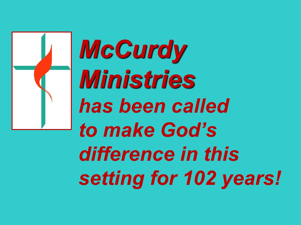 McCurdy Ministries McCurdy Ministries has been called to make God's difference in this setting for 102 years!