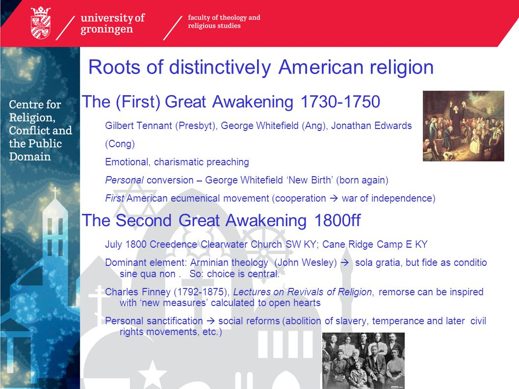 Roots of distinctively American religion The (First) Great Awakening 1730-1750 Gilbert Tennant (Presbyt), George Whitefield (Ang), Jonathan Edwards (Cong) Emotional, charismatic preaching Personal conversion – George Whitefield 'New Birth' (born again) First American ecumenical movement (cooperation  war of independence) The Second Great Awakening 1800ff July 1800 Creedence Clearwater Church SW KY; Cane Ridge Camp E KY Dominant element: Arminian theology (John Wesley)  sola gratia, but fide as conditio sine qua non.