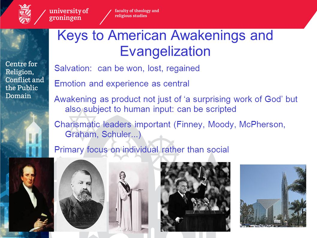Keys to American Awakenings and Evangelization Salvation: can be won, lost, regained Emotion and experience as central Awakening as product not just of 'a surprising work of God' but also subject to human input: can be scripted Charismatic leaders important (Finney, Moody, McPherson, Graham, Schuler...) Primary focus on individual rather than social