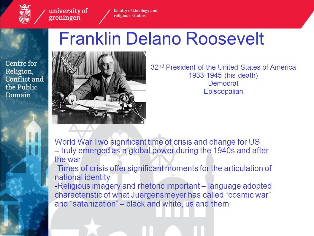 Franklin Delano Roosevelt 32 nd President of the United States of America 1933-1945 (his death) Democrat Episcopalian World War Two significant time of crisis and change for US – truly emerged as a global power during the 1940s and after the war -Times of crisis offer significant moments for the articulation of national identity -Religious imagery and rhetoric important – language adopted characteristic of what Juergensmeyer has called cosmic war and satanization – black and white, us and them