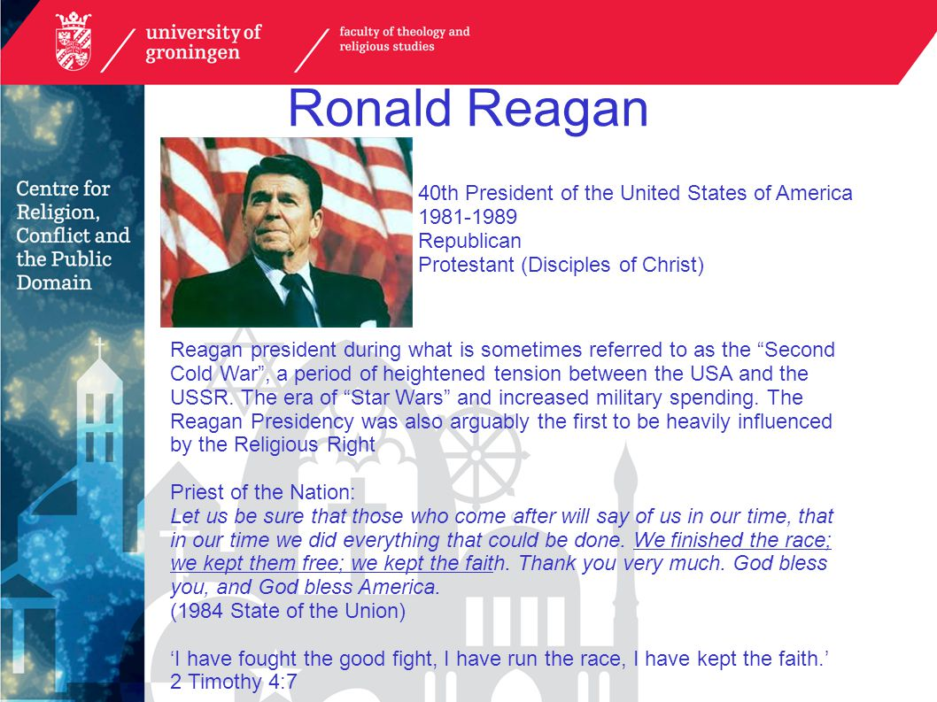 Ronald Reagan 40th President of the United States of America 1981-1989 Republican Protestant (Disciples of Christ) Reagan president during what is sometimes referred to as the Second Cold War , a period of heightened tension between the USA and the USSR.