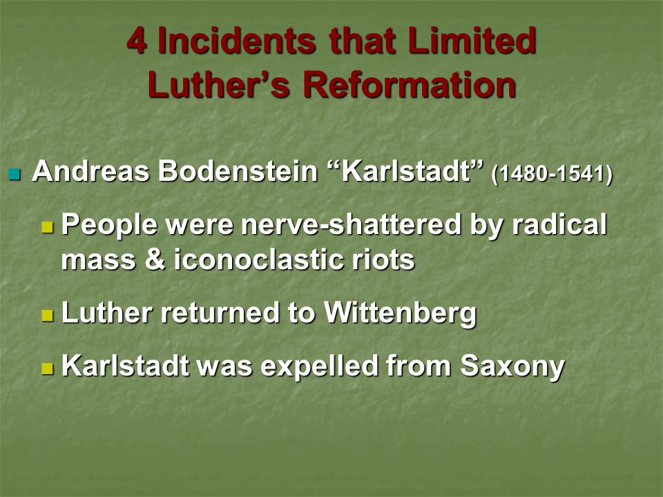 4 Incidents that Limited Luther's Reformation Zwickau Prophets Zwickau Prophets Lay movement of men studying Scripture in Zwickau, Saxony Lay movement of men studying Scripture in Zwickau, Saxony Tenets: Tenets: Questioned infant baptism Questioned infant baptism Emphasized immediate inspiration over biblical revelation (Spiritualistic Reformation) Emphasized immediate inspiration over biblical revelation (Spiritualistic Reformation) Influenced by Taborites (militant Bohemian Hussites) with revolutionary eschatology Influenced by Taborites (militant Bohemian Hussites) with revolutionary eschatology Arrived in Wittenberg just after Christmas 1521 Arrived in Wittenberg just after Christmas 1521 Supported by Karlstadt Supported by Karlstadt Luther discerned their spirit to be of the devil & expelled them Luther discerned their spirit to be of the devil & expelled them