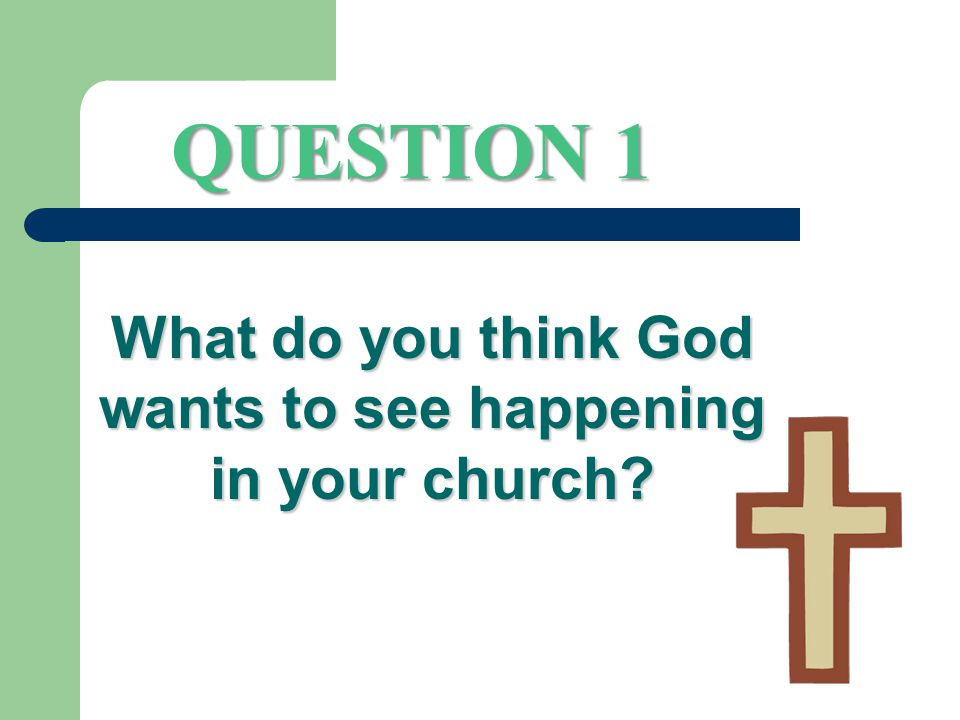 QUESTION 1 What do you think God wants to see happening in your church