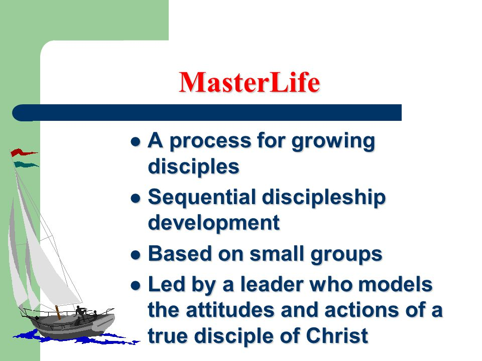 MasterLife A process for growing disciples A process for growing disciples Sequential discipleship development Sequential discipleship development Based on small groups Based on small groups Led by a leader who models the attitudes and actions of a true disciple of Christ Led by a leader who models the attitudes and actions of a true disciple of Christ