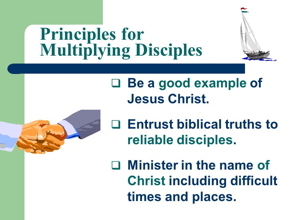 Principles for Multiplying Disciples  Be a good example of Jesus Christ.