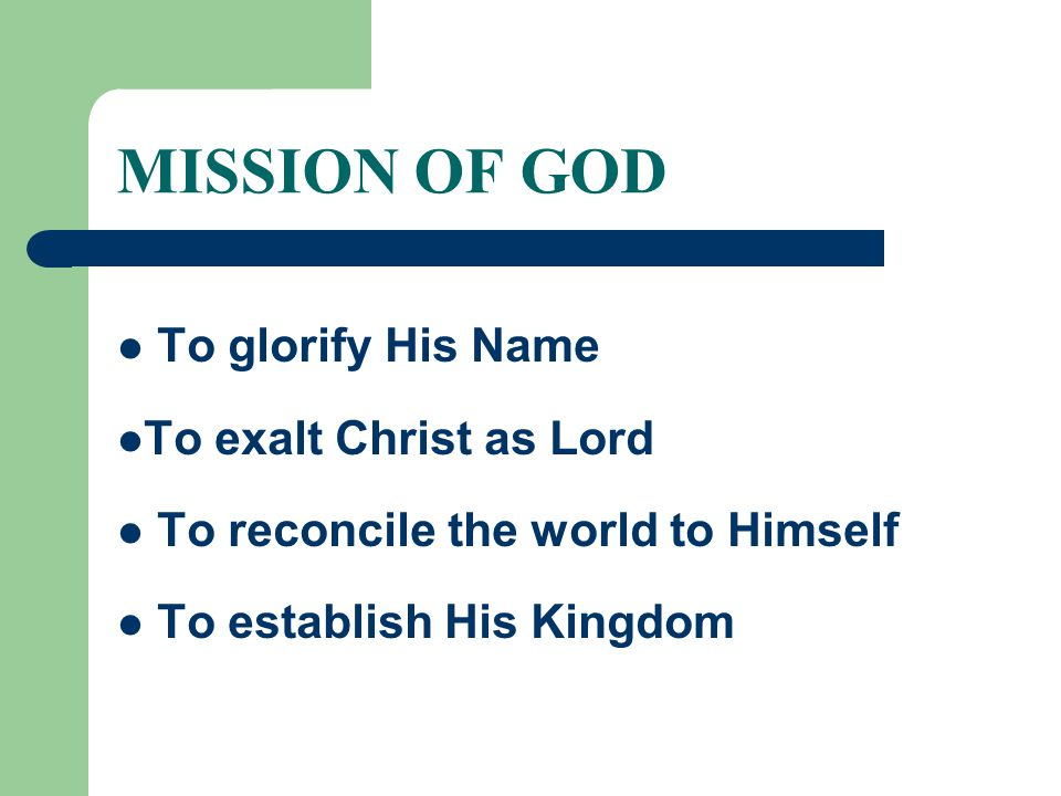 MISSION OF GOD To glorify His Name To exalt Christ as Lord To reconcile the world to Himself To establish His Kingdom