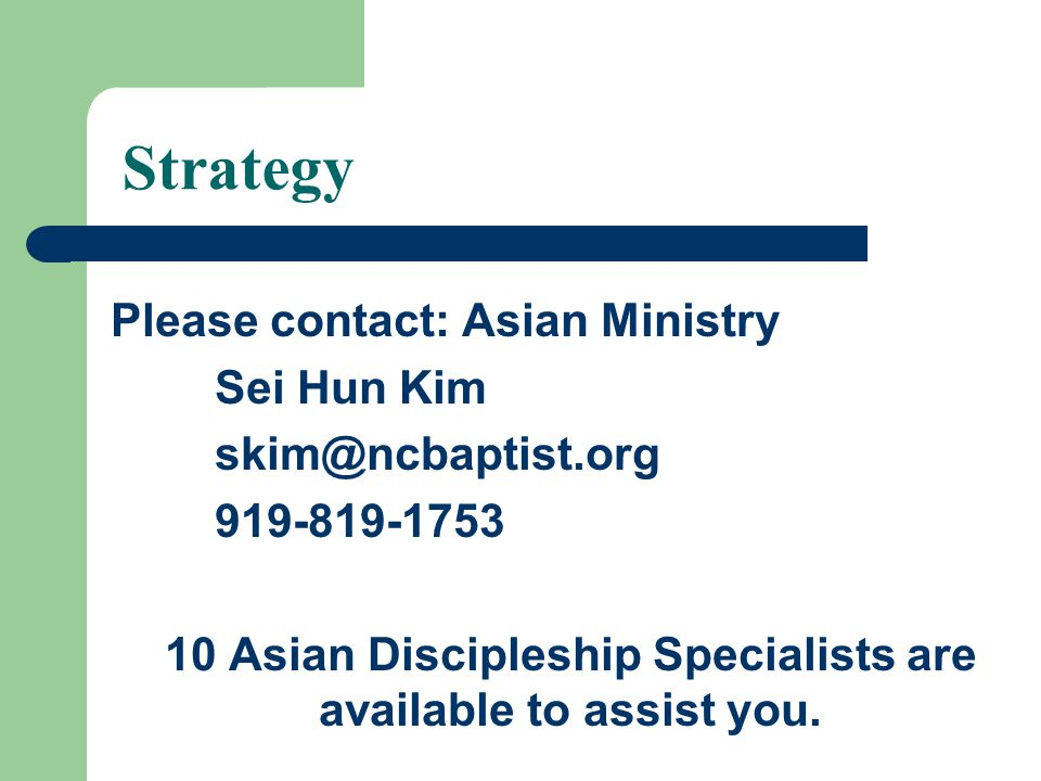 Strategy Please contact: Asian Ministry Sei Hun Kim skim@ncbaptist.org 919-819-1753 10 Asian Discipleship Specialists are available to assist you.