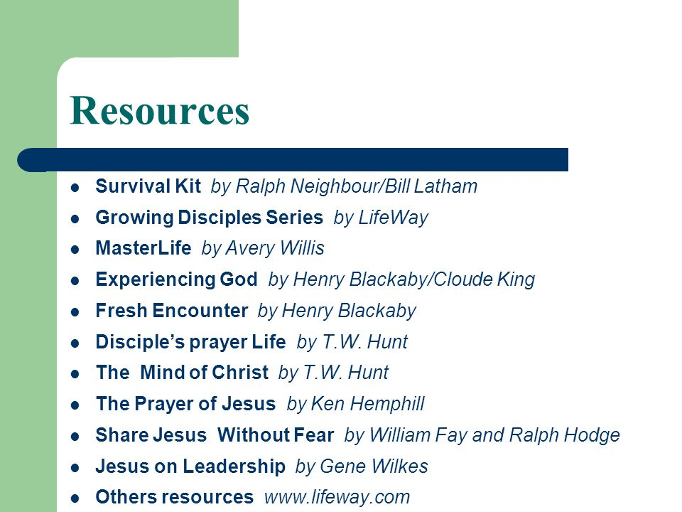 Resources Survival Kit by Ralph Neighbour/Bill Latham Growing Disciples Series by LifeWay MasterLife by Avery Willis Experiencing God by Henry Blackaby/Cloude King Fresh Encounter by Henry Blackaby Disciple's prayer Life by T.W.
