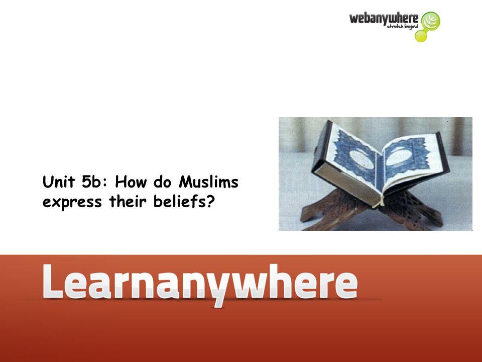 Unit 5b: How do Muslims express their beliefs.