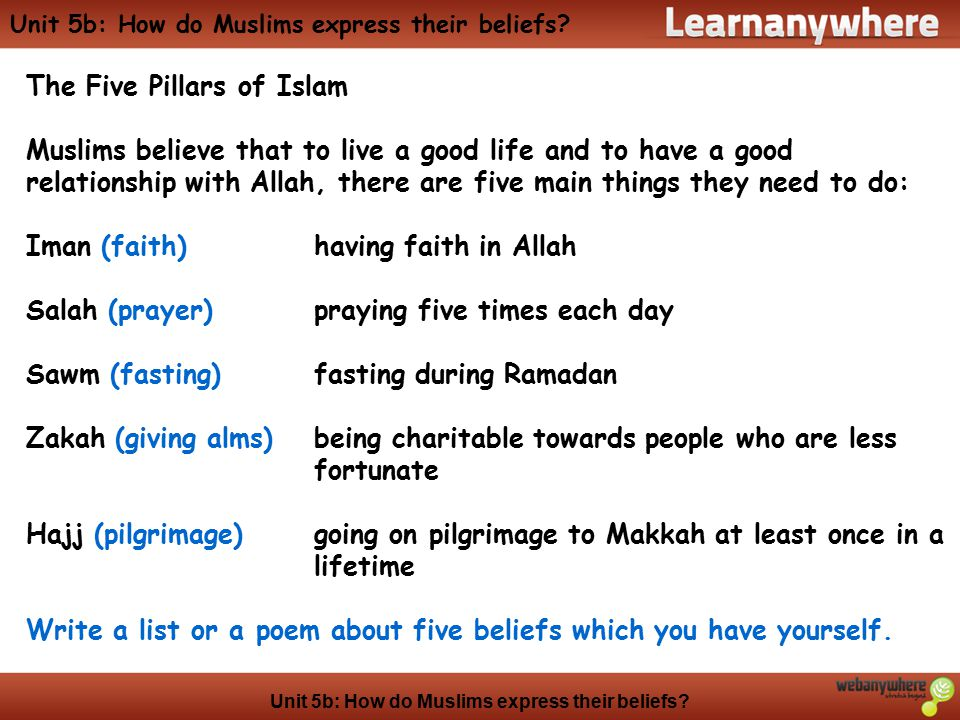 Unit 5b: How do Muslims express their beliefs? The Five Pillars of Islam Muslims believe that to live a good life and to have a good relationship with