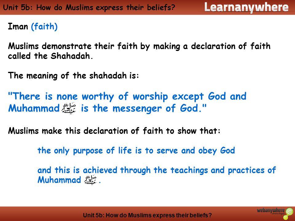 Unit 5b: How do Muslims express their beliefs? Iman (faith) Muslims demonstrate their faith by making a declaration of faith called the Shahadah. The