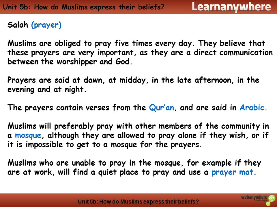 Unit 5b: How do Muslims express their beliefs? Salah (prayer) Muslims are obliged to pray five times every day. They believe that these prayers are ve