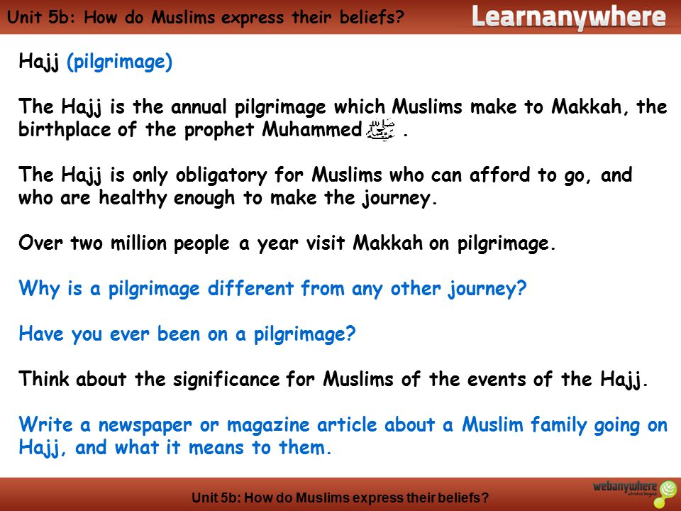 Unit 5b: How do Muslims express their beliefs? Hajj (pilgrimage) The Hajj is the annual pilgrimage which Muslims make to Makkah, the birthplace of the