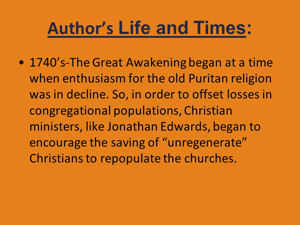 Author's Life and Times: 1740's-The Great Awakening began at a time when enthusiasm for the old Puritan religion was in decline. So, in order to offse